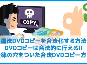 【違法DVDコピーを合法化する方法】私的利用も違法になるDVDコピーを合法的に行う方法まとめ コピーガードを解除しなければ違法行為にならない!