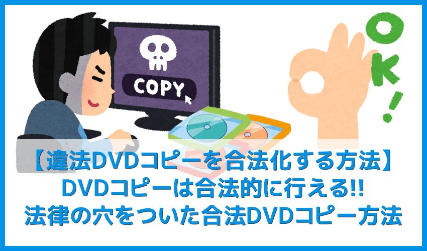 【違法DVDコピーを合法化する方法】私的利用も違法になるDVDコピーを合法的に行う方法まとめ|コピーガードを解除しなければ違法行為にならない!