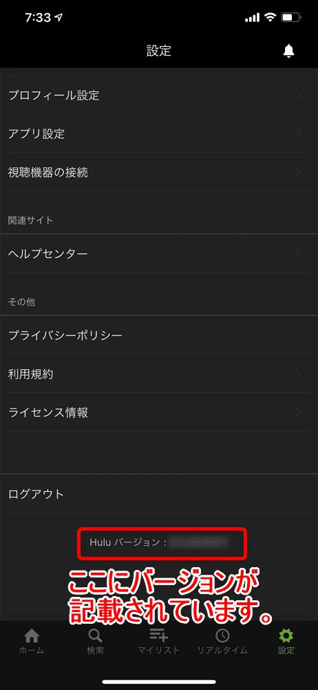 【Huluアプリとは?】Hulu公式アプリの概要・機能まとめ|動画ダウンロード&オフライン再生、バックグラウンド再生、英語字幕・倍速・画質など設定可能|アプリの概要:Hulu公式アプリのバージョン確認方法:設定画面が表示されたら最下部へスクロールしましょう。 そこにアプリのバージョンが記載されています。