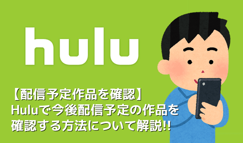 【Hulu配信予定作品の確認方法】Hulu(フールー)の配信予定ラインナップを確認する方法を徹底解説|アニメ・海外ドラマ・映画などを包括的にチェック!