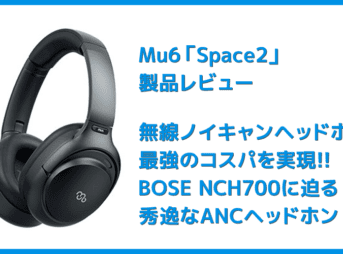【Mu6 Space2レビュー】Makuake価格16,200円~の衝撃コスパ!!ハイエンド機に迫るノイズキャンセリング搭載のBluetoothヘッドホン