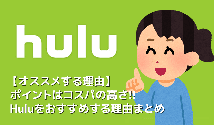 【Huluおすすめの理由】Hulu(フールー)おすすめポイントは最強コスパ!追加料金一切無し&動画6万本が見放題の高コスパVODフールーを勧めるわけ