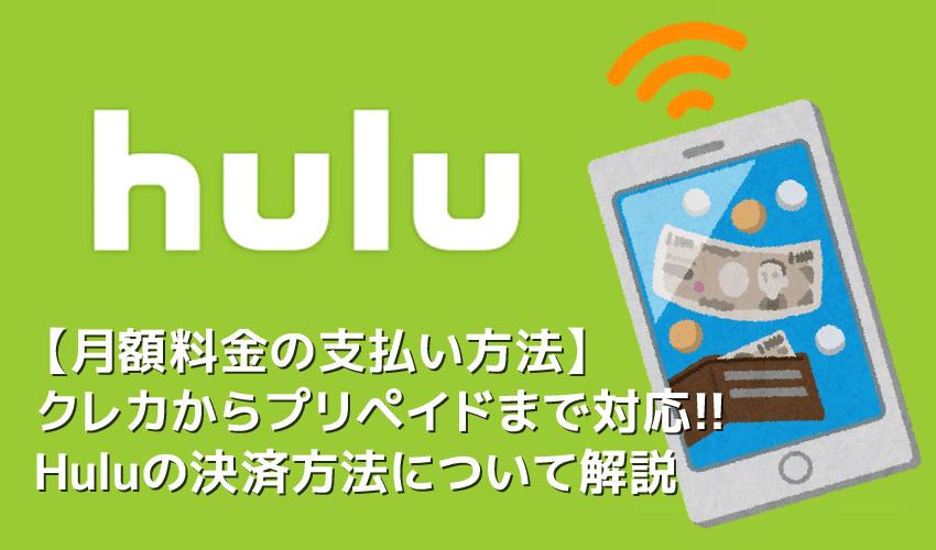 【Hulu支払い方法について】Hulu月額料金の支払い方法は様々!カード払いからプリペイド式まで揃ったフールーの決済方法|無料お試しするならHuluチケット厳禁!