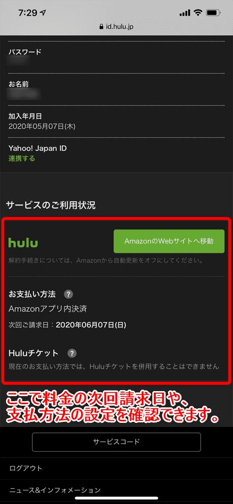 【Hulu支払い方法について】Hulu月額料金の支払い方法は様々!カード払いからプリペイド式まで揃ったフールーの決済方法|無料お試しするならHuluチケット厳禁!|支払日・支払い情報の確認方法:支払いに関する情報の閲覧手順:表示されたアカウントページを下へスクロールすると「サービスのご利用状況」という項目があります。 ここでHulu月額料金の次回請求日や支払いに設定している方法を確認することができます。