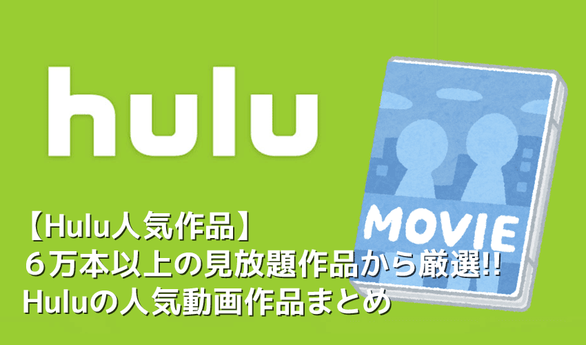 【Hulu人気作品まとめ】Hulu6万本の見放題作品の中から人気動画を一挙紹介!フールーのおすすめ動画ラインナップ|ドラマ・映画・アニメなどジャンル別に解説
