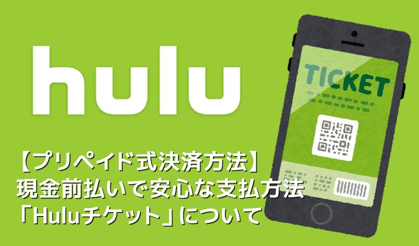 【Huluプリペイドカードの使い方】Huluのプリペイド式カードで月額料金を現金決済!未成年も利用できる安心な決済方法「Huluチケット」について