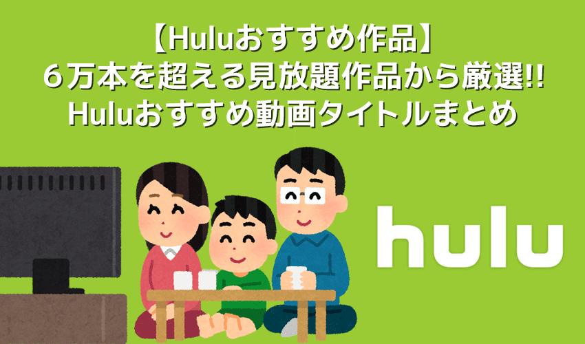 【Huluおすすめ作品まとめ】Hulu6万本の見放題作品の中からおすすめタイトルを厳選!フールーのおすすめ動画ラインナップをご紹介