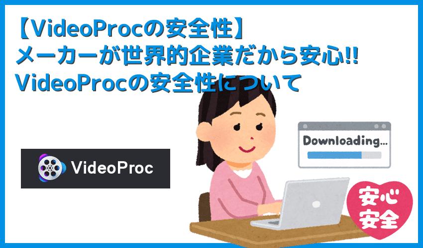 【VideoProcの安全性】VideoProcは安心・安全に使えるリッピングソフト!ウイルス感染の心配無用な高性能DVDリッピングソフトの使い方