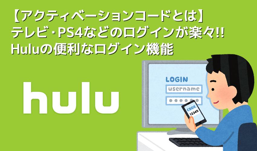 【Huluアクティベーションコードとは】Huluの簡単ログイン機能アクティベーションコードは超絶便利!テレビ・PS4などのログインがスマホで行える便利機能