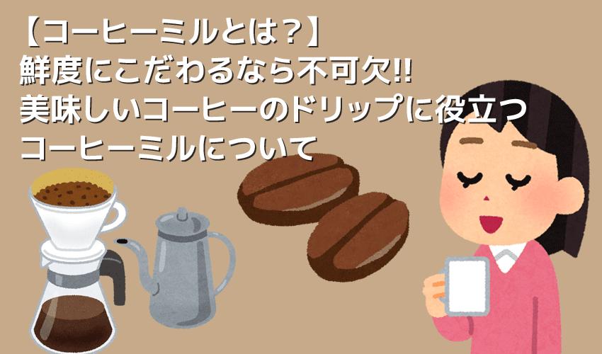 【コーヒーミルについて】ミルがあれば挽きたてコーヒーが気軽に飲める!美味しいドリップコーヒーに不可欠なグラインダーについて|種類や選び方も解説