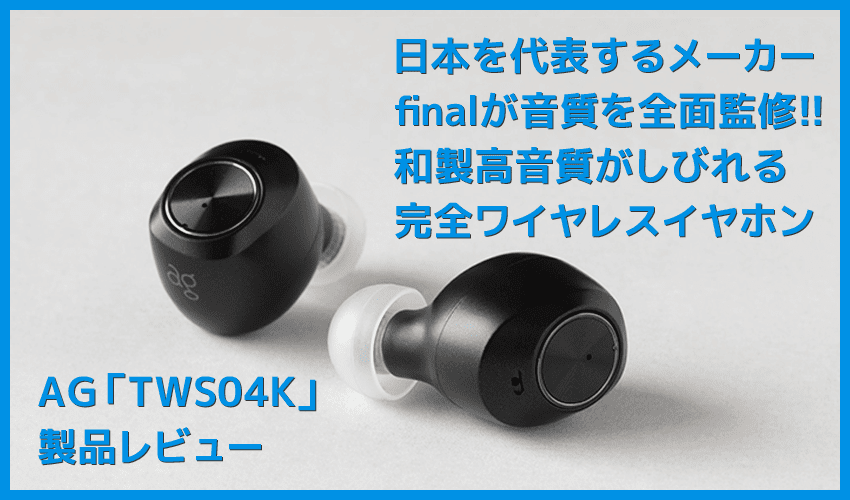 【AG TWS04Kレビュー】final監修の和製高音質TWS!9H連続再生&完全防水で史上最高の装着感を実現させた完全ワイヤレスイヤホン|付属の独自イヤピが秀逸