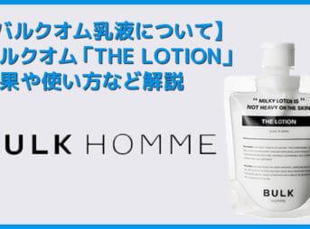 【バルクオム乳液の効果・使い方】バルクオムの乳液「THE LOTION」の効果や使い方を徹底解説|まずは500円お試しセットでBULK HOMMEの良さを実感!