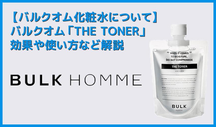【バルクオム化粧水の効果・使い方】バルクオムの化粧水「THE TONER」の効果や使い方を徹底解説|500円お試しセットでBULK HOMMEの良さを実感!