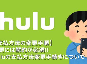 【Hulu支払い変更】Huluの支払方法を変更するには解約が必須!フールーの支払い変更手続きの流れ|解約から契約再開するまでを徹底解説
