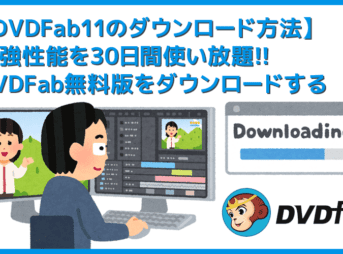 【DVDFab11ダウンロード方法】無料ダウンロードして30日間DVDFabを使い倒す!世界最強のDVDコピー性能を誇るDVDFab11の使い方