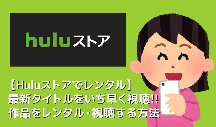 【Huluストアでレンタルする方法】Huluストアの新作タイトルをレンタルする方法を徹底解説|ダウンロード視聴の可否を含めた視聴方法も併せて解説