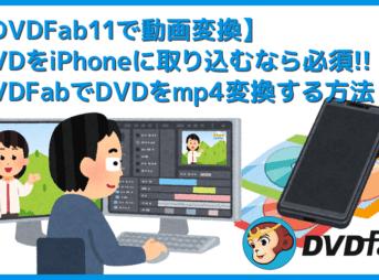 【DVDFab11動画変換する方法】DVD-ROMからダイレクトに動画変換!DVDFab11でDVDデータをmp4形式にリッピングする方法|iPhoneに取り込む方法も解説