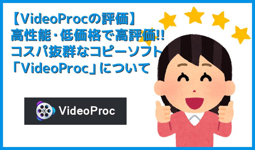 【VideoProcの評価】VideoProcの評価・評判は上々!近年注目を集める高性能コピーソフトの決定版「VideoProc」について|使い方も徹底解説!