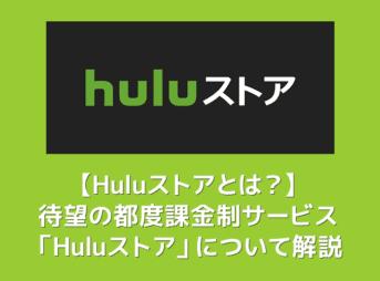 【Huluストアとは?】都度課金(TVOD)サービス「Huluストア」が6月10日提供開始!待望の新サービスの概要を解説 フールーでも最新映画が観れる!