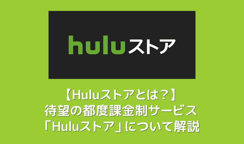 【Huluストアとは?】都度課金(TVOD)サービス「Huluストア」が6月10日提供開始!待望の新サービスの概要を解説|フールーでも最新映画が観れる!