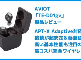 【AVIOT TE-D01gvレビュー】最新コーデックAPT-X Adaptive対応で超低遅延!!更なる進化を遂げたAVIOTの完全ワイヤレスイヤホン|ペアリングも超カンタン