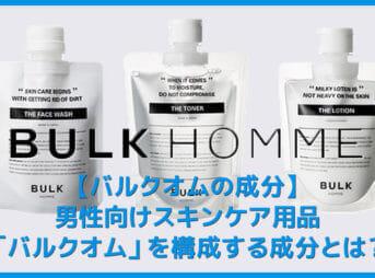 【バルクオムに含まれる成分】バルクオムの洗顔・化粧水・乳液に含まれる成分を一挙掲載!確認して分かったBULK HOMMEの確かな品質|美容効果も検証