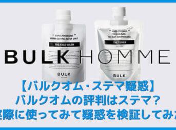 【バルクオムの評判はステマ?】バルクオムのステマ疑惑を検証!実際に使ってみて分かったBULK HOMMEの高い美容効果|500円お試しセットで効果実感!