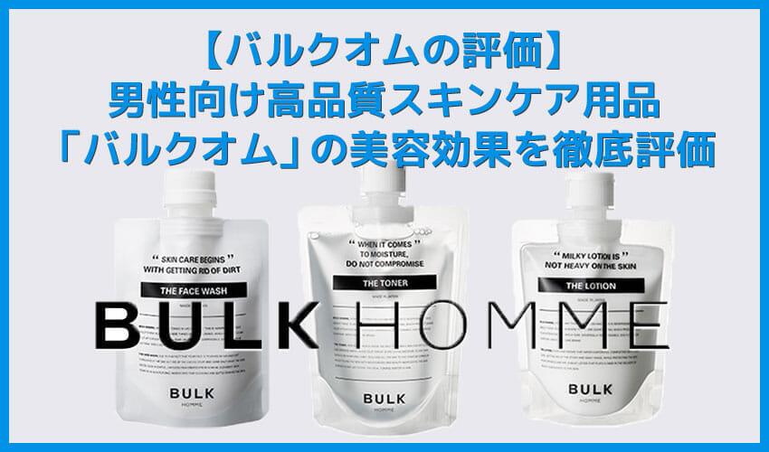 【バルクオムの評価】メンズスキンケア用品「バルクオム」の使用感は?洗顔・化粧水・乳液の美容効果を徹底評価|検証して分かった確かなスキンケア効果