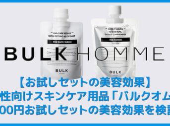 【バルクオムお試しセットの効果検証】バルクオムの500円お試しセットの美容効果を検証!絶妙な保湿力と脂分量除去力を誇るBULK HOMME徹底レビュー