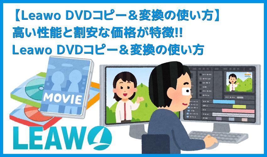 【Leawo DVDコピー&変換の使い方】Leawo DVDコピー&変換の高いコピー&リッピング性能を体感!性能と価格のバランスに優れるソフトの使い方を解説