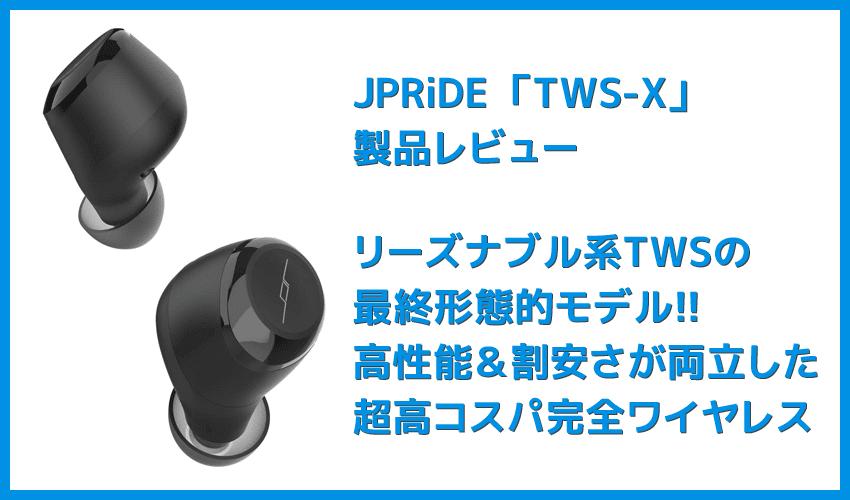 【JPRiDE TWS-Xレビュー】価格破壊神JPRiDEの最新TWSが降臨!!最高峰の基本スペックと価格不相応なサウンドを兼ね備えた最強完全ワイヤレスイヤホン