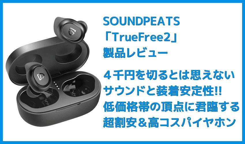 【SOUNDPEATS TrueFree2レビュー】TrueFree+から更に進化を遂げた最新モデル!音質・防水性能・接続安定性など価格不相応な高コスパ完全ワイヤレスイヤホン