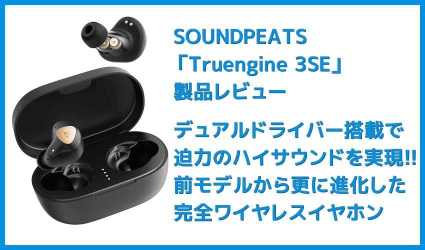 【SOUNDPEATS Truengine 3SEレビュー】デュアルドライバー搭載の迫力サウンドは必聴!最大30時間再生&高接続安定性が自慢の完全ワイヤレスイヤホン