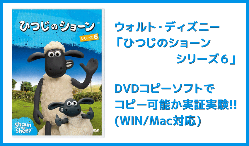 【DVDコピー実証実験:「ひつじのショーン シリーズ6」】レンタルDVDをDVDコピーソフトで処理可能か検証|Windows10・Mac対応