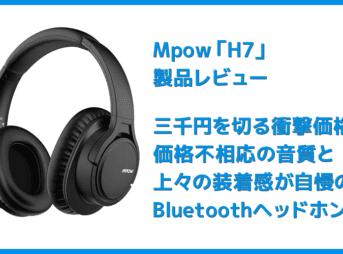 【Mpow H7レビュー】低価格帯の密閉型Bluetoothヘッドホン決定版!40mmドライバーが奏でる高音質サウンドと快適な無線接続を実現させた高コスパヘッドホン