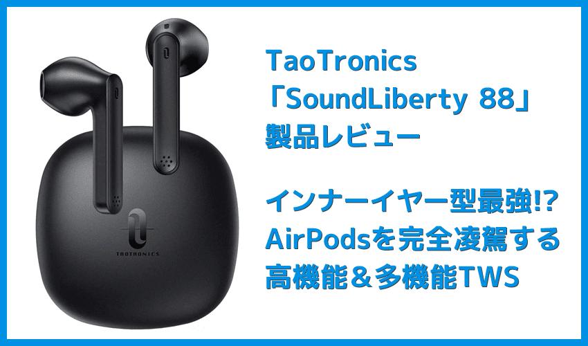 【TaoTronics SoundLiberty 88レビュー】AirPodsを完全凌駕!!大口径10mmドライバー・完全防水・AIノイキャンと多機能なインナーイヤー型完全ワイヤレスイヤホン