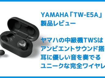【ヤマハ完全ワイヤレスイヤホンTW-E5Aレビュー】アンビエントサウンド機能も搭載!耳に優しい音を奏でるヤマハの実力派完全ワイヤレスイヤホン
