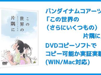 【DVDコピー実証実験:『この世界の(さらにいくつもの)片隅に』】レンタルDVDをDVDコピーソフトで処理可能か検証|Windows10・Mac対応