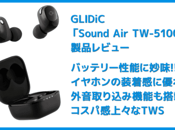 【GLIDiC Sound Air TW-5100レビュー】バッテリー性能・充電性能に優れたリーズナブル完全ワイヤレス!音質も上々な高コスパTWS