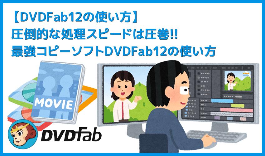 【DVDFab12の使い方】DVDFab12のコピー性能は最強!圧倒的な高性能さが際立つDVDFab12の使い方|業界最速の処理スピードは圧巻!