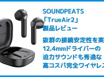 【SOUNDPEATS TrueAir2レビュー】14.2mm大口径ドライバーの圧倒的サウンドと新技術による安定接続が魅力のインナーイヤー型完全ワイヤレスイヤホン