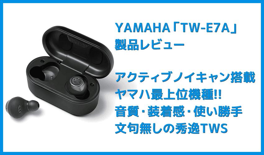 【ヤマハ完全ワイヤレスイヤホンTW-E7Aレビュー】アクティブノイキャン搭載のヤマハTWS最上位モデル!外音取り込み・リスニングケアなど機能充実