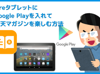 【FireタブレットにGooglePlayを入れて楽天マガジンを楽しむ】グーグルプレイはFireタブレットにインストール可能!楽天マガジンをFireタブレットで読む方法