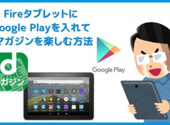 【FireタブレットにGooglePlayを入れてdマガジンを楽しむ】グーグルプレイはFireタブレットにインストール可能!dマガジンをFireタブレットで読む方法