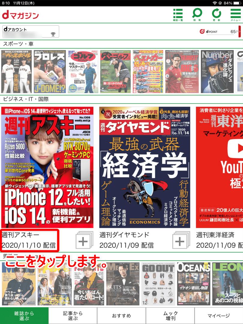 【dマガジンの使い方】雑誌の探し方や雑誌閲覧ビューワの操作方法、各種機能などdマガジン公式アプリの使い方を網羅的に解説|雑誌・記事の探し方:さらに各雑誌のカバー画像左下の雑誌名・配信日をタップすると、雑誌紹介ページを表示させることができます。