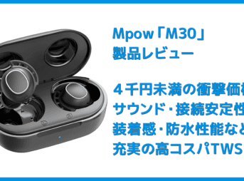 【Mpow M30レビュー】4千円未満の圧倒的コスパ感!!超安定接続・良好な装着安定性・満足な音質・完全防水と必要なスペック揃い踏みの超高コスパTWS