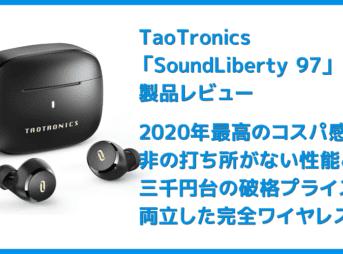 【TaoTronics SoundLberty 97レビュー】2020年最高コスパ!?三千円台で非の打ち所がない性能を実現させた超高コスパ完全ワイヤレスイヤホン