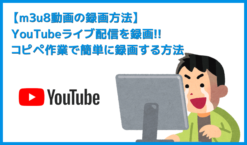 【m3u8形式のYouTubeライブ配信を録画する】コピペするだけで録画できる!m3u8形式のYouTubeライブ配信動画を録画・保存してmp4形式に変換する方法