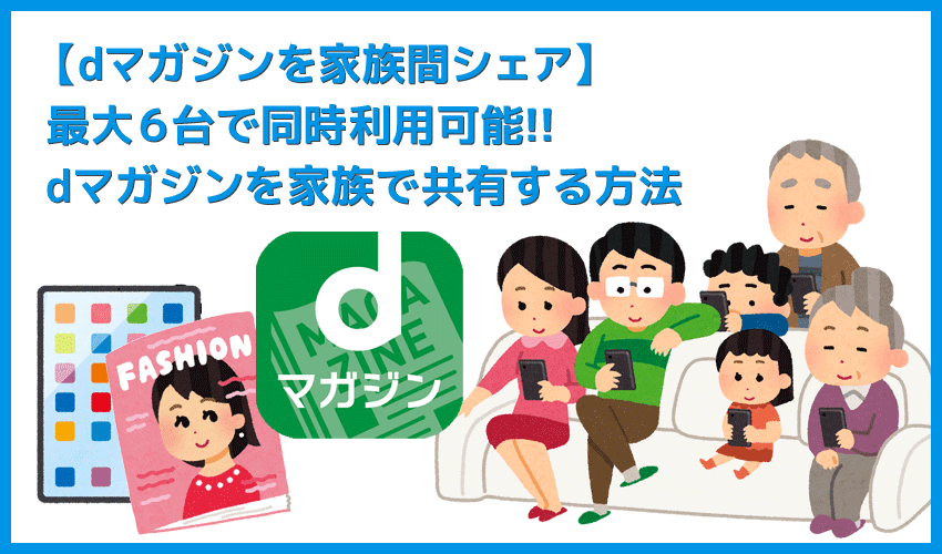 【dマガジンを家族共有する】最大6台の複数端末で同時利用できる!家族でシェアして利用できる雑誌読み放題サービス「dマガジン」のマルチデバイス機能