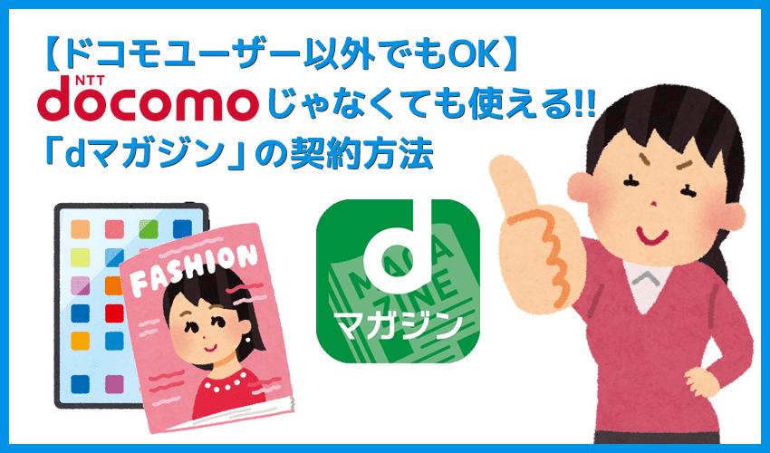 【dマガジンはドコモ以外でも利用OK】NTTドコモ以外の携帯ユーザーも契約可能!最強コスパを誇る雑誌読み放題サービス「dマガジン」を契約する方法